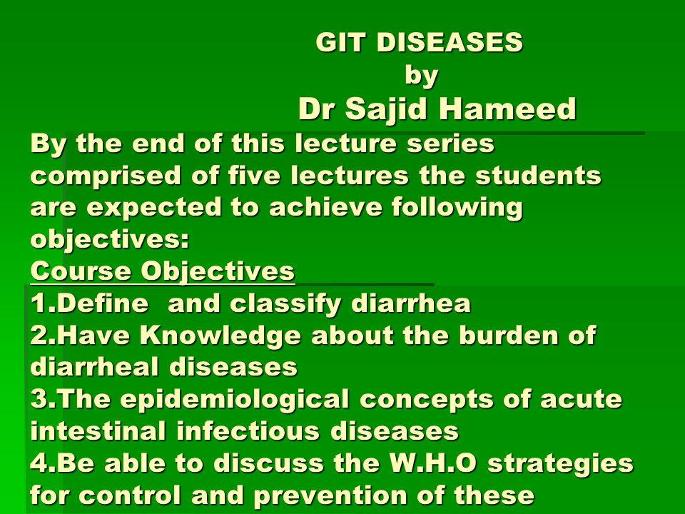 GIT DISEASES by Dr Sajid Hameed By the end of this lecture series comprised of five lectures the students are expected to achieve following objectives