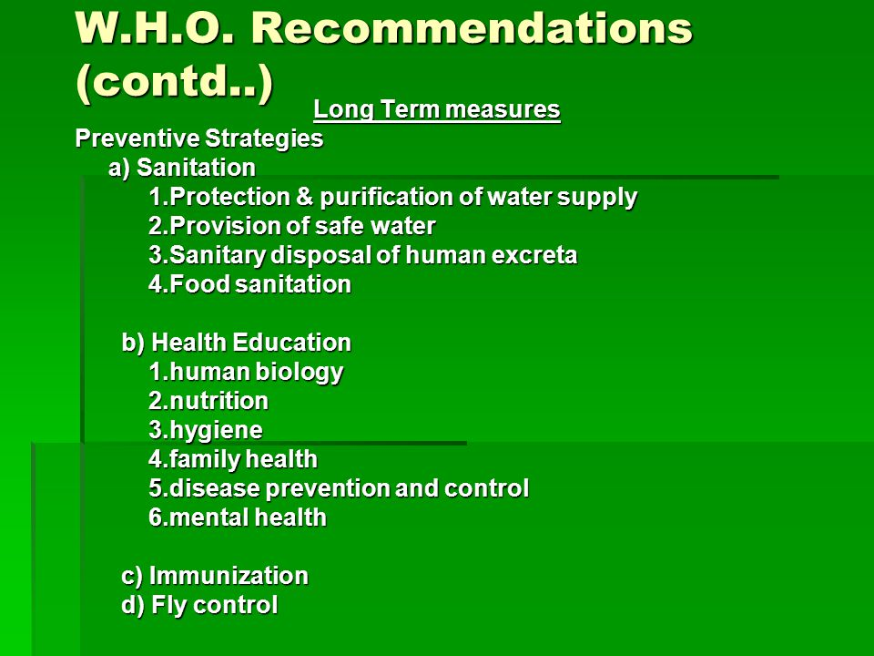 W.H.O. Recommendations (contd..) Long Term measures Preventive Strategies a) Sanitation a) Sanitation 1.Protection & purification of water supply 1.Pr