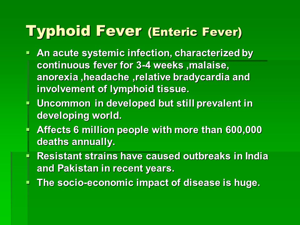 Typhoid Fever (Enteric Fever)  An acute systemic infection, characterized by continuous fever for 3-4 weeks,malaise, anorexia,headache,relative brady