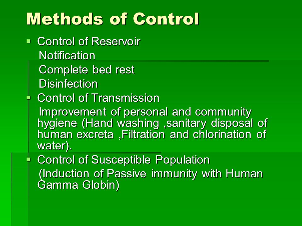 Methods of Control  Control of Reservoir Notification Notification Complete bed rest Complete bed rest Disinfection Disinfection  Control of Transmission Improvement of personal and community hygiene (Hand washing,sanitary disposal of human excreta,Filtration and chlorination of water).