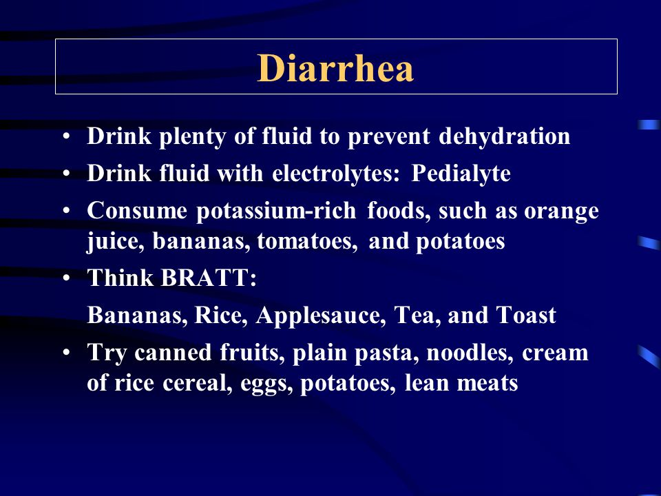 Diarrhea Drink plenty of fluid to prevent dehydration Drink fluid with electrolytes: Pedialyte Consume potassium-rich foods, such as orange juice, bananas, tomatoes, and potatoes Think BRATT: Bananas, Rice, Applesauce, Tea, and Toast Try canned fruits, plain pasta, noodles, cream of rice cereal, eggs, potatoes, lean meats