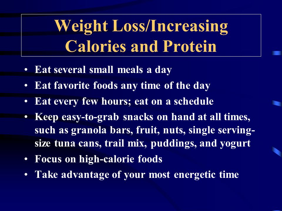 Weight Loss/Increasing Calories and Protein Eat several small meals a day Eat favorite foods any time of the day Eat every few hours; eat on a schedule Keep easy-to-grab snacks on hand at all times, such as granola bars, fruit, nuts, single serving- size tuna cans, trail mix, puddings, and yogurt Focus on high-calorie foods Take advantage of your most energetic time