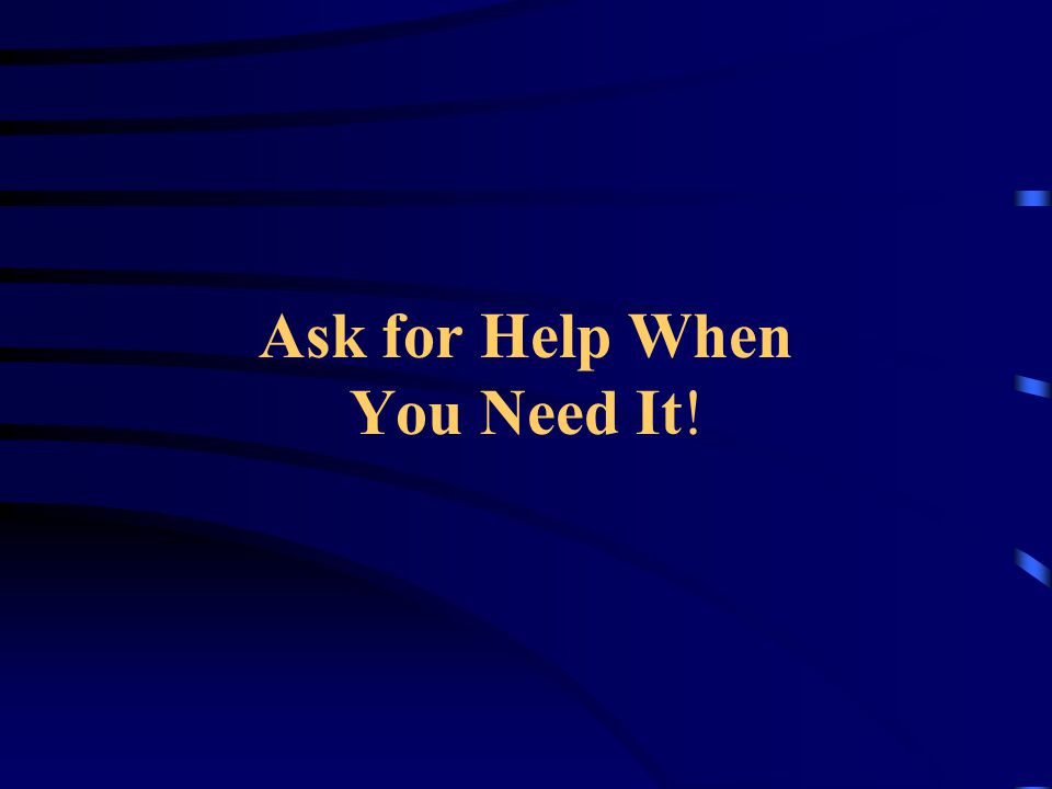 Ask for Help When You Need It!