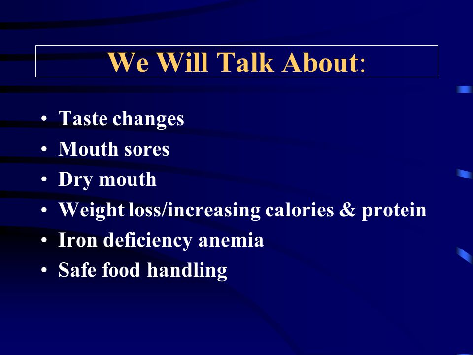 We Will Talk About: Taste changes Mouth sores Dry mouth Weight loss/increasing calories & protein Iron deficiency anemia Safe food handling