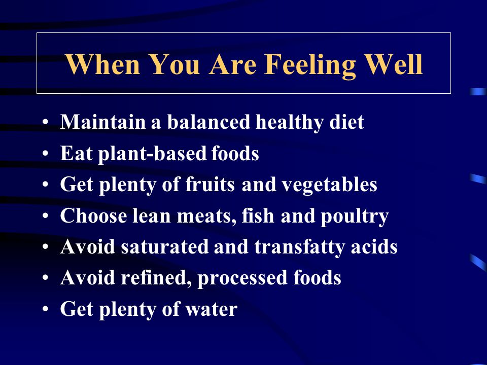 When You Are Feeling Well Maintain a balanced healthy diet Eat plant-based foods Get plenty of fruits and vegetables Choose lean meats, fish and poultry Avoid saturated and transfatty acids Avoid refined, processed foods Get plenty of water
