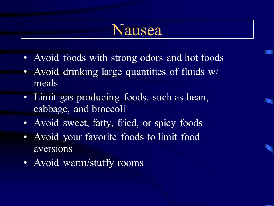 Nausea Avoid foods with strong odors and hot foods Avoid drinking large quantities of fluids w/ meals Limit gas-producing foods, such as bean, cabbage, and broccoli Avoid sweet, fatty, fried, or spicy foods Avoid your favorite foods to limit food aversions Avoid warm/stuffy rooms