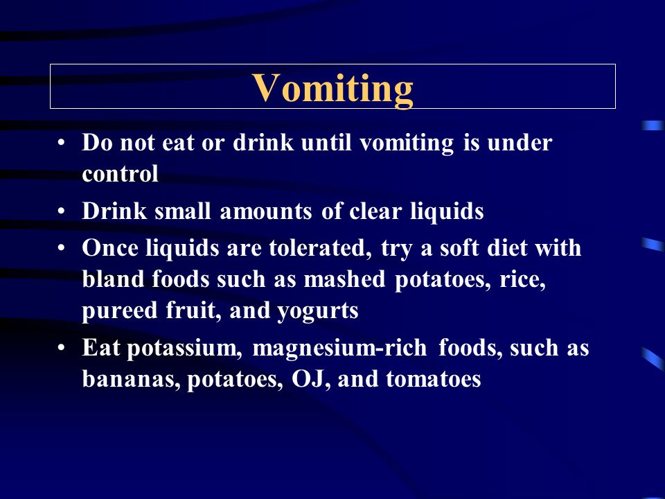 Vomiting Do not eat or drink until vomiting is under control Drink small amounts of clear liquids Once liquids are tolerated, try a soft diet with bland foods such as mashed potatoes, rice, pureed fruit, and yogurts Eat potassium, magnesium-rich foods, such as bananas, potatoes, OJ, and tomatoes
