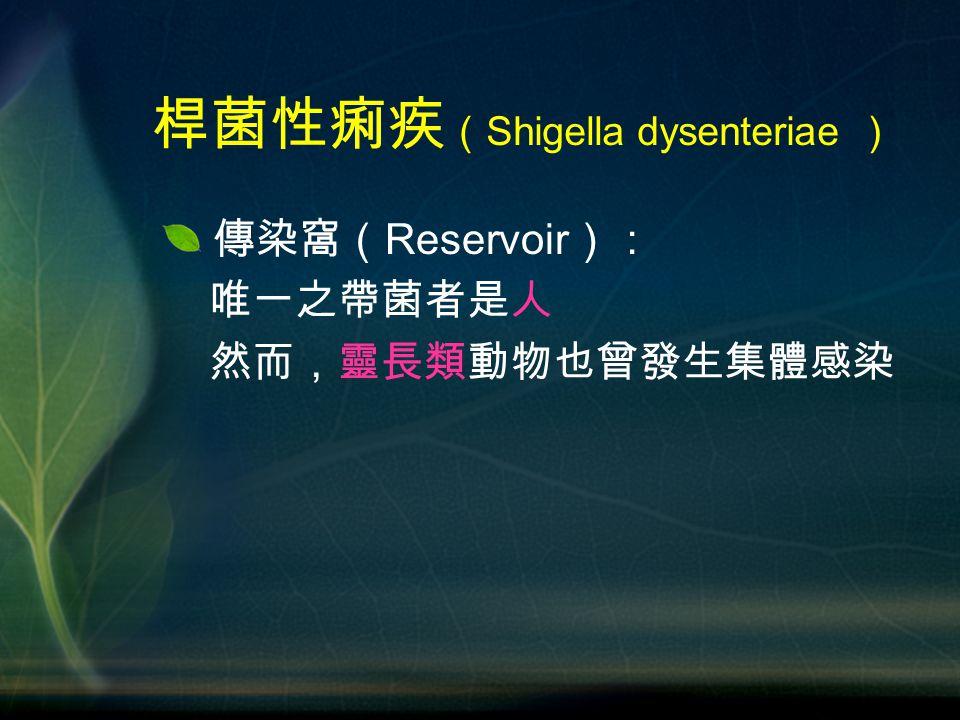 傳染窩( Reservoir ): 唯一之帶菌者是人 然而,靈長類動物也曾發生集體感染 桿菌性痢疾 ( Shigella dysenteriae )