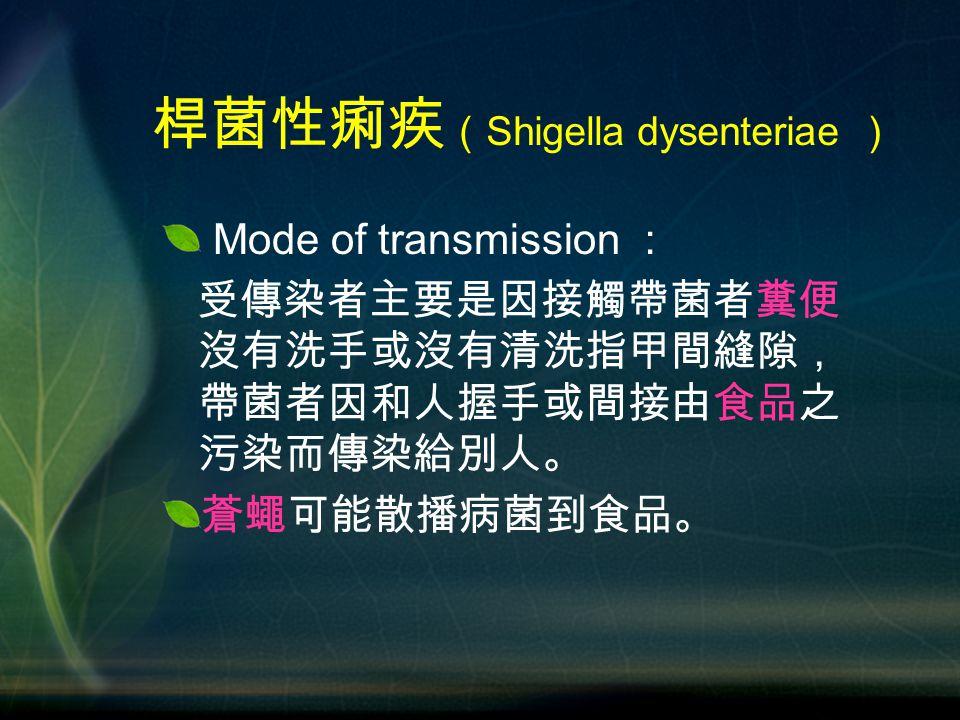 Mode of transmission : 受傳染者主要是因接觸帶菌者糞便 沒有洗手或沒有清洗指甲間縫隙, 帶菌者因和人握手或間接由食品之 污染而傳染給別人。 蒼蠅可能散播病菌到食品。 桿菌性痢疾 ( Shigella dysenteriae )