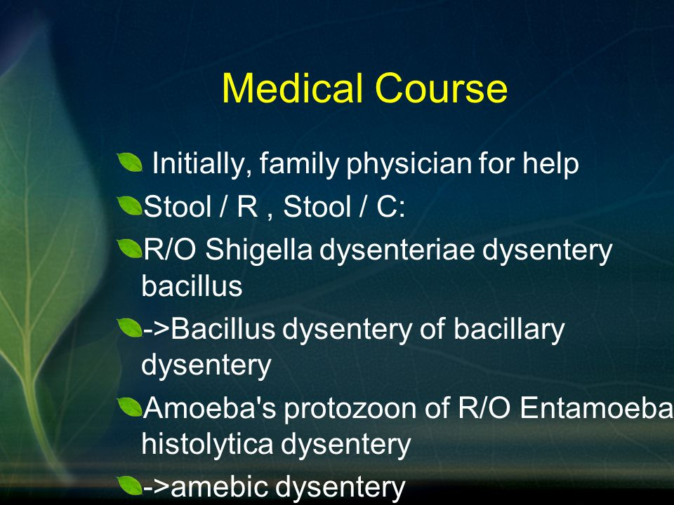Medical Course Initially, family physician for help Stool / R, Stool / C: R/O Shigella dysenteriae dysentery bacillus ->Bacillus dysentery of bacillar