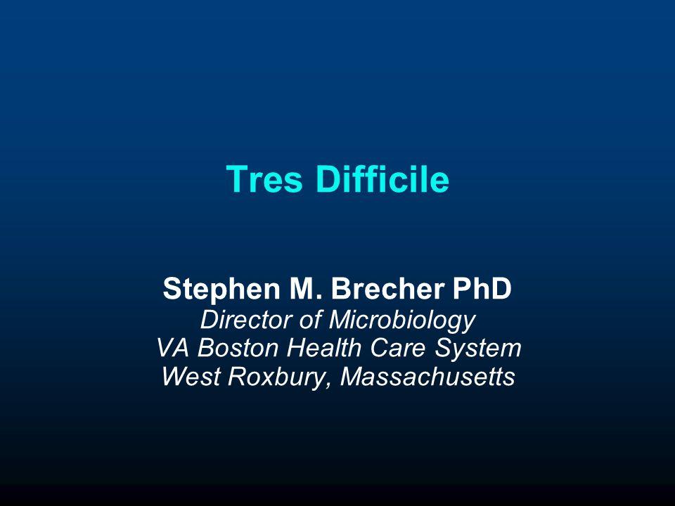 Tres Difficile Stephen M. Brecher PhD Director of Microbiology VA Boston Health Care System West Roxbury, Massachusetts