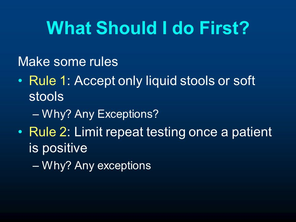 What Should I do First.Make some rules Rule 1: Accept only liquid stools or soft stools –Why.