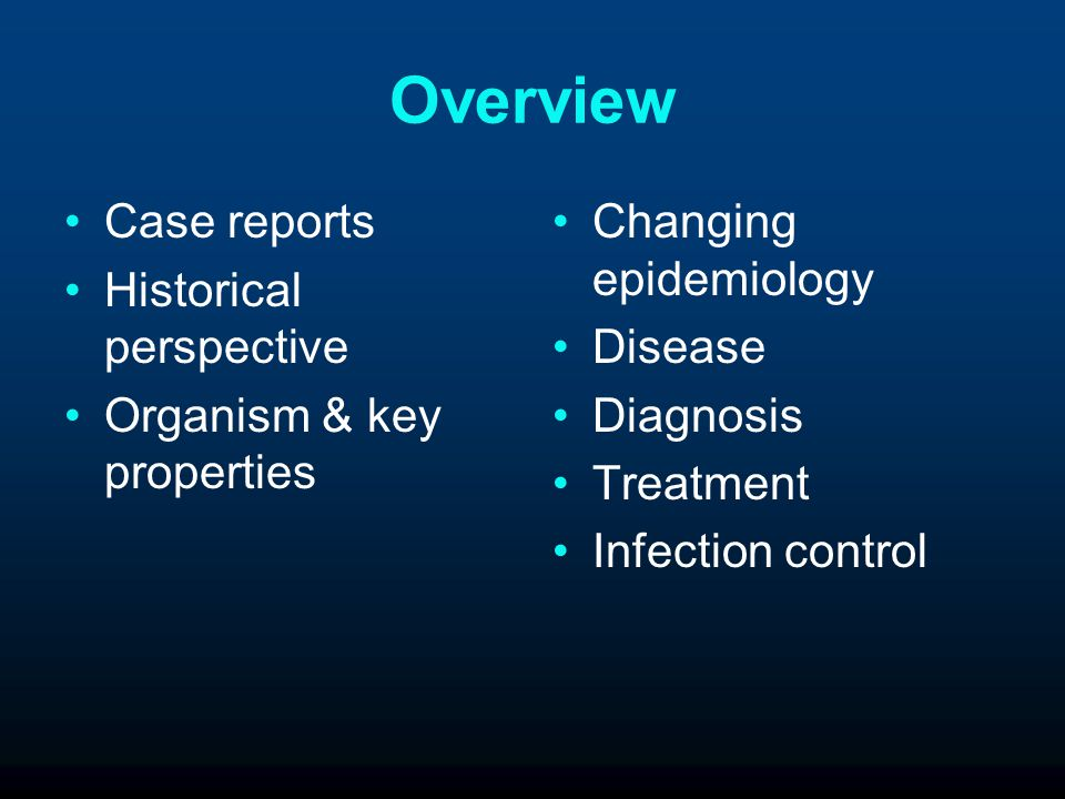 Overview Case reports Historical perspective Organism & key properties Changing epidemiology Disease Diagnosis Treatment Infection control