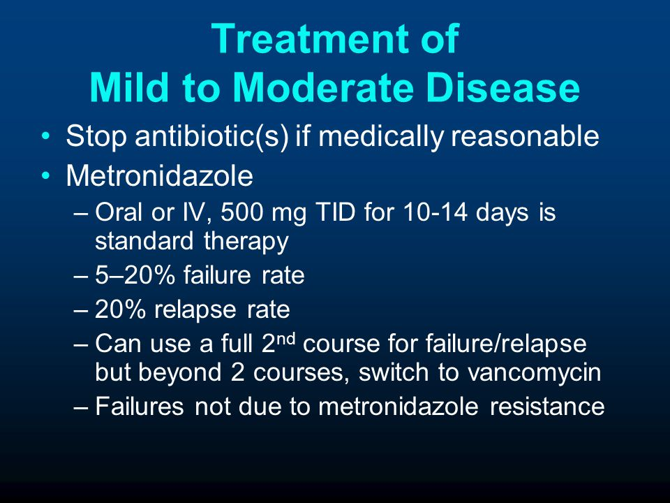 Treatment of Mild to Moderate Disease Stop antibiotic(s) if medically reasonable Metronidazole –Oral or IV, 500 mg TID for 10-14 days is standard therapy –5–20% failure rate –20% relapse rate –Can use a full 2 nd course for failure/relapse but beyond 2 courses, switch to vancomycin –Failures not due to metronidazole resistance