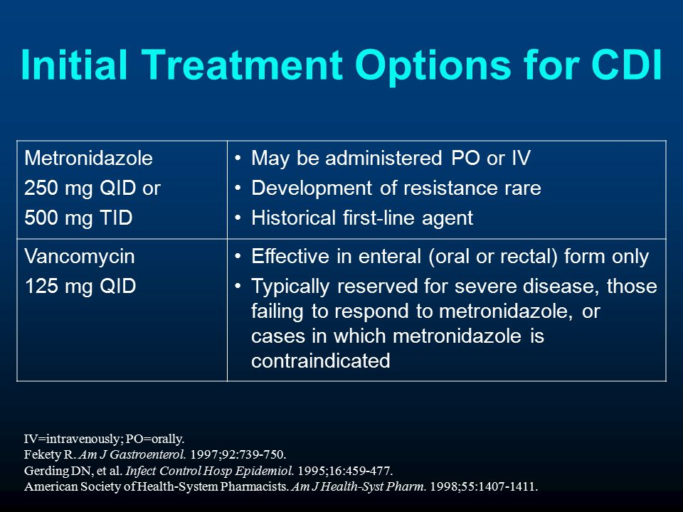 Initial Treatment Options for CDI Metronidazole 250 mg QID or 500 mg TID May be administered PO or IV Development of resistance rare Historical first-line agent Vancomycin 125 mg QID Effective in enteral (oral or rectal) form only Typically reserved for severe disease, those failing to respond to metronidazole, or cases in which metronidazole is contraindicated IV=intravenously; PO=orally.