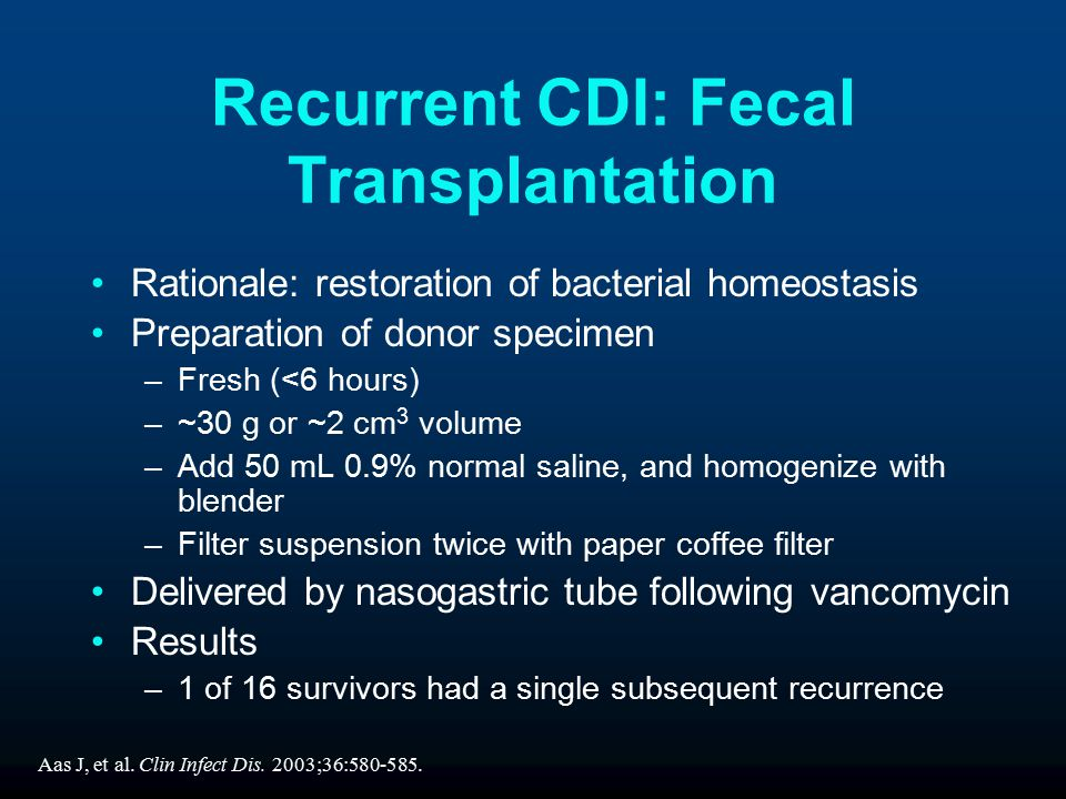 Rationale: restoration of bacterial homeostasis Preparation of donor specimen –Fresh (<6 hours) –~30 g or ~2 cm 3 volume –Add 50 mL 0.9% normal saline, and homogenize with blender –Filter suspension twice with paper coffee filter Delivered by nasogastric tube following vancomycin Results –1 of 16 survivors had a single subsequent recurrence Recurrent CDI: Fecal Transplantation Aas J, et al.