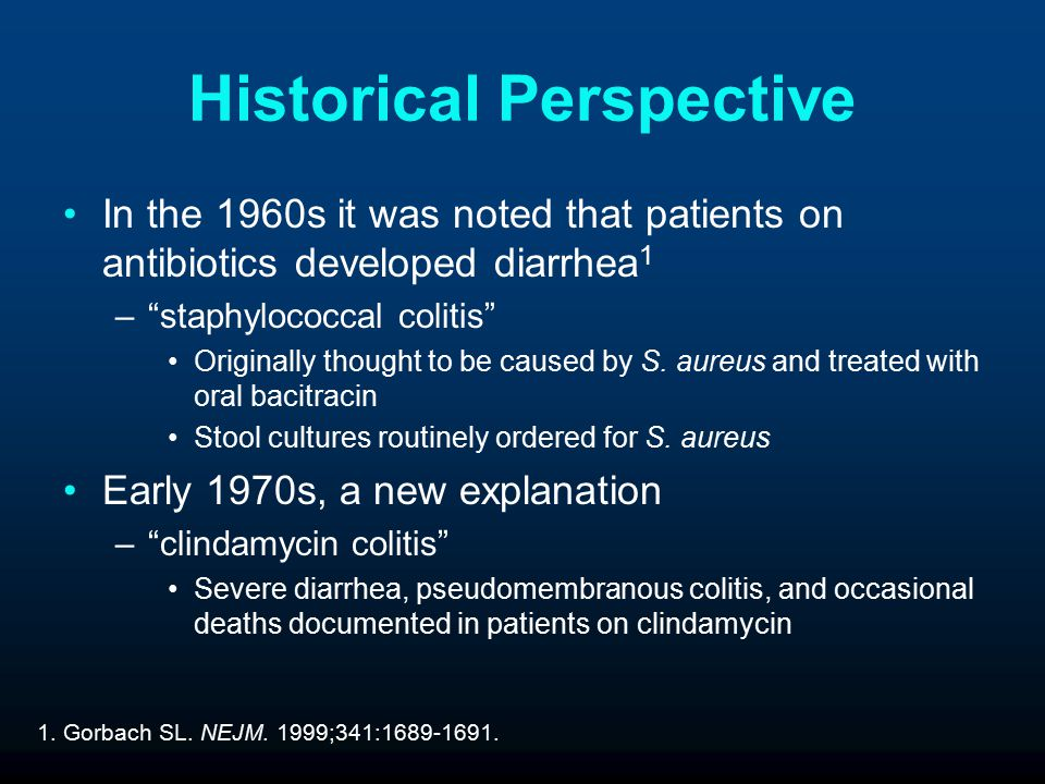 Historical Perspective In the 1960s it was noted that patients on antibiotics developed diarrhea 1 – staphylococcal colitis Originally thought to be caused by S.
