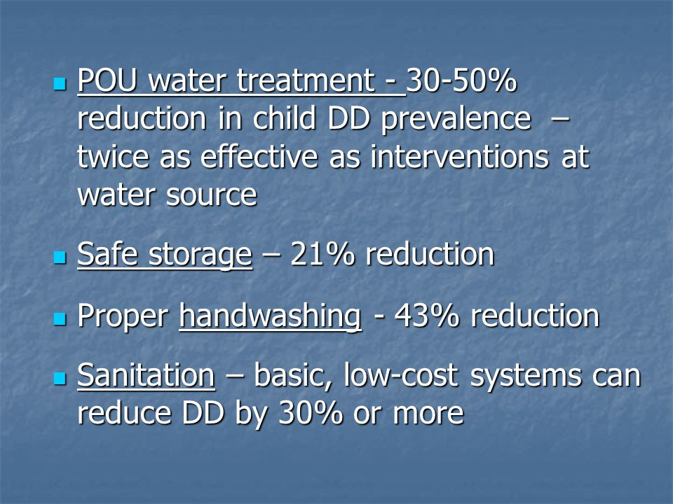 POU water treatment - 30-50% reduction in child DD prevalence – twice as effective as interventions at water source POU water treatment - 30-50% reduction in child DD prevalence – twice as effective as interventions at water source Safe storage – 21% reduction Safe storage – 21% reduction Proper handwashing - 43% reduction Proper handwashing - 43% reduction Sanitation – basic, low-cost systems can reduce DD by 30% or more Sanitation – basic, low-cost systems can reduce DD by 30% or more