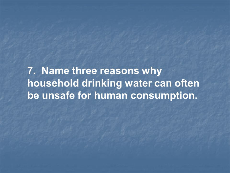 7. Name three reasons why household drinking water can often be unsafe for human consumption.