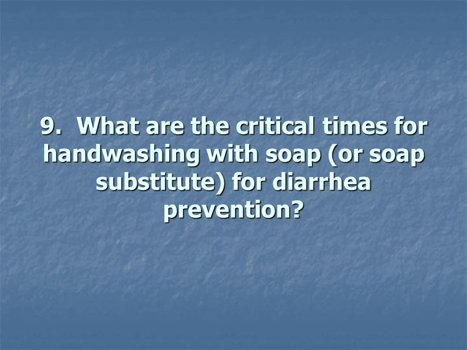 9. What are the critical times for handwashing with soap (or soap substitute) for diarrhea prevention? 9. What are the critical times for handwashing