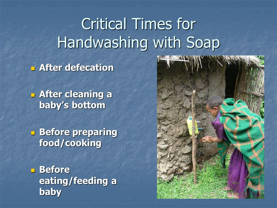 Critical Times for Handwashing with Soap After defecation After defecation After cleaning a baby's bottom After cleaning a baby's bottom Before preparing food/cooking Before preparing food/cooking Before eating/feeding a baby Before eating/feeding a baby