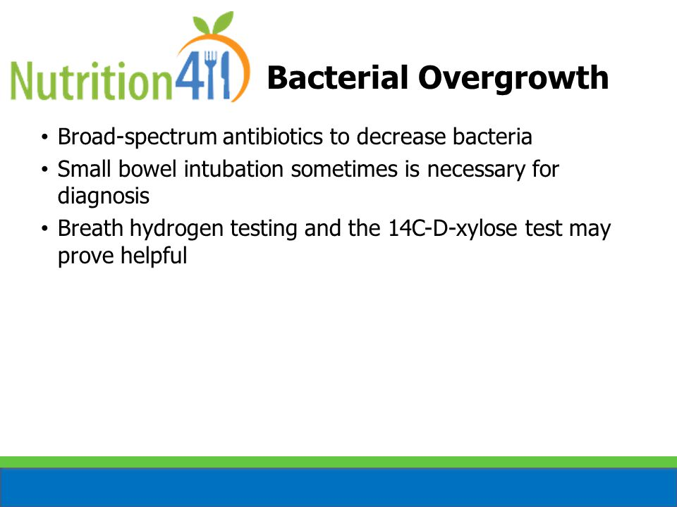 Bacterial Overgrowth Broad-spectrum antibiotics to decrease bacteria Small bowel intubation sometimes is necessary for diagnosis Breath hydrogen testing and the 14C-D-xylose test may prove helpful