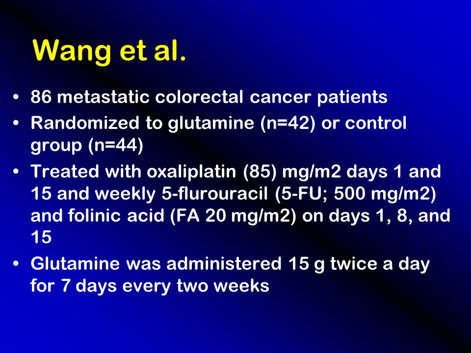 Wang et al. 86 metastatic colorectal cancer patients Randomized to glutamine (n=42) or control group (n=44) Treated with oxaliplatin (85) mg/m2 days 1