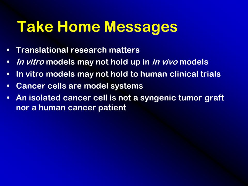 Take Home Messages Translational research matters In vitro models may not hold up in in vivo models In vitro models may not hold to human clinical trials Cancer cells are model systems An isolated cancer cell is not a syngenic tumor graft nor a human cancer patient