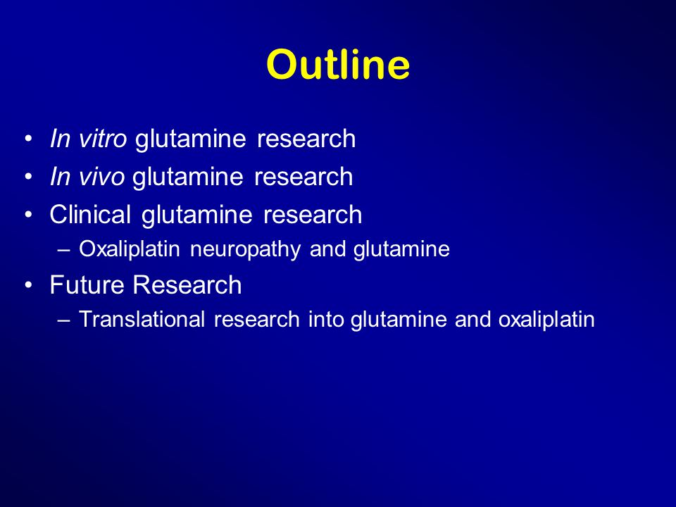 Outline In vitro glutamine research In vivo glutamine research Clinical glutamine research –Oxaliplatin neuropathy and glutamine Future Research –Translational research into glutamine and oxaliplatin