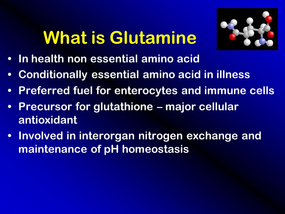 What is Glutamine In health non essential amino acid Conditionally essential amino acid in illness Preferred fuel for enterocytes and immune cells Precursor for glutathione – major cellular antioxidant Involved in interorgan nitrogen exchange and maintenance of pH homeostasis