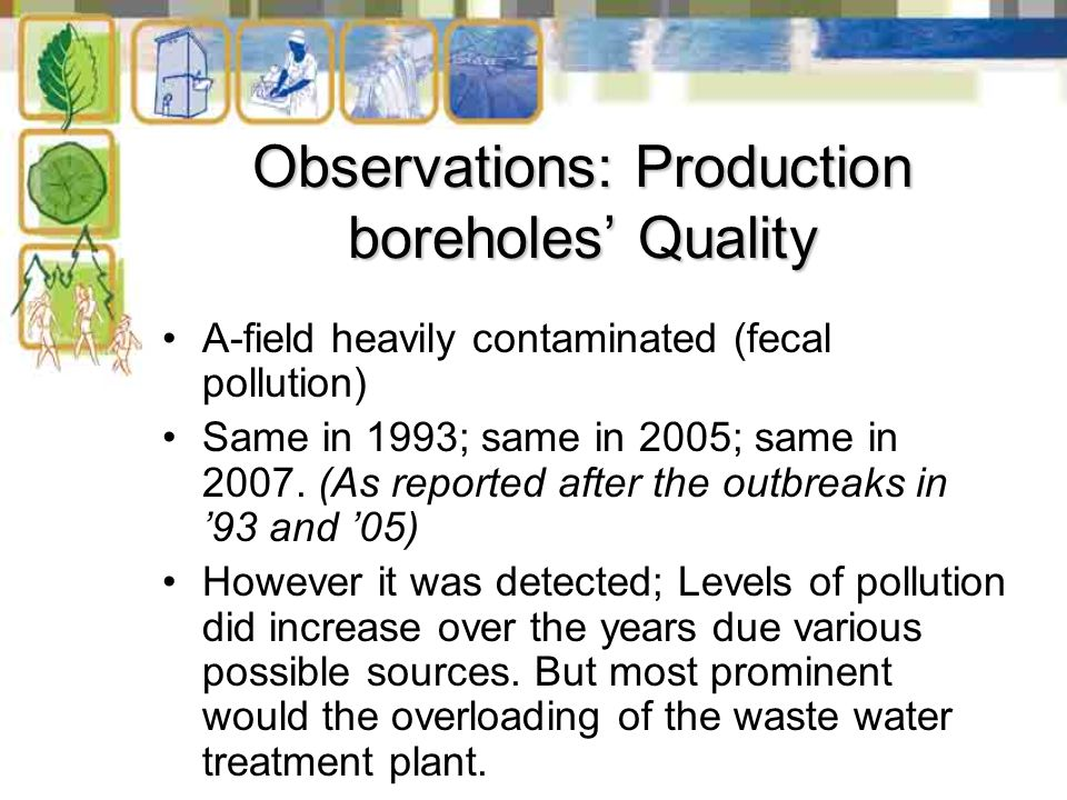 Observations: Production boreholes' Quality A-field heavily contaminated (fecal pollution) Same in 1993; same in 2005; same in 2007. (As reported afte