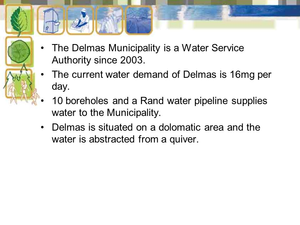 The Delmas Municipality is a Water Service Authority since 2003. The current water demand of Delmas is 16mg per day. 10 boreholes and a Rand water pip