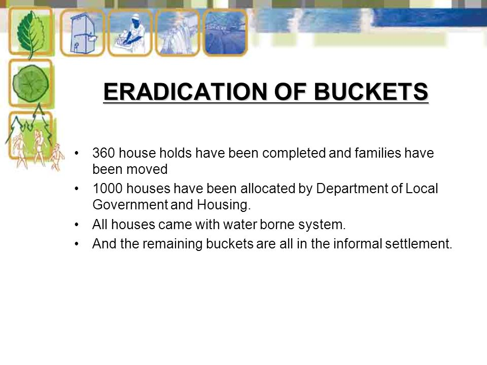 ERADICATION OF BUCKETS 360 house holds have been completed and families have been moved 1000 houses have been allocated by Department of Local Government and Housing.