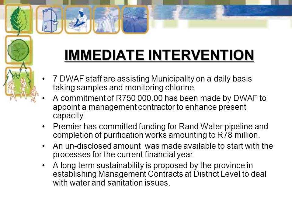 IMMEDIATE INTERVENTION 7 DWAF staff are assisting Municipality on a daily basis taking samples and monitoring chlorine A commitment of R750 000.00 has