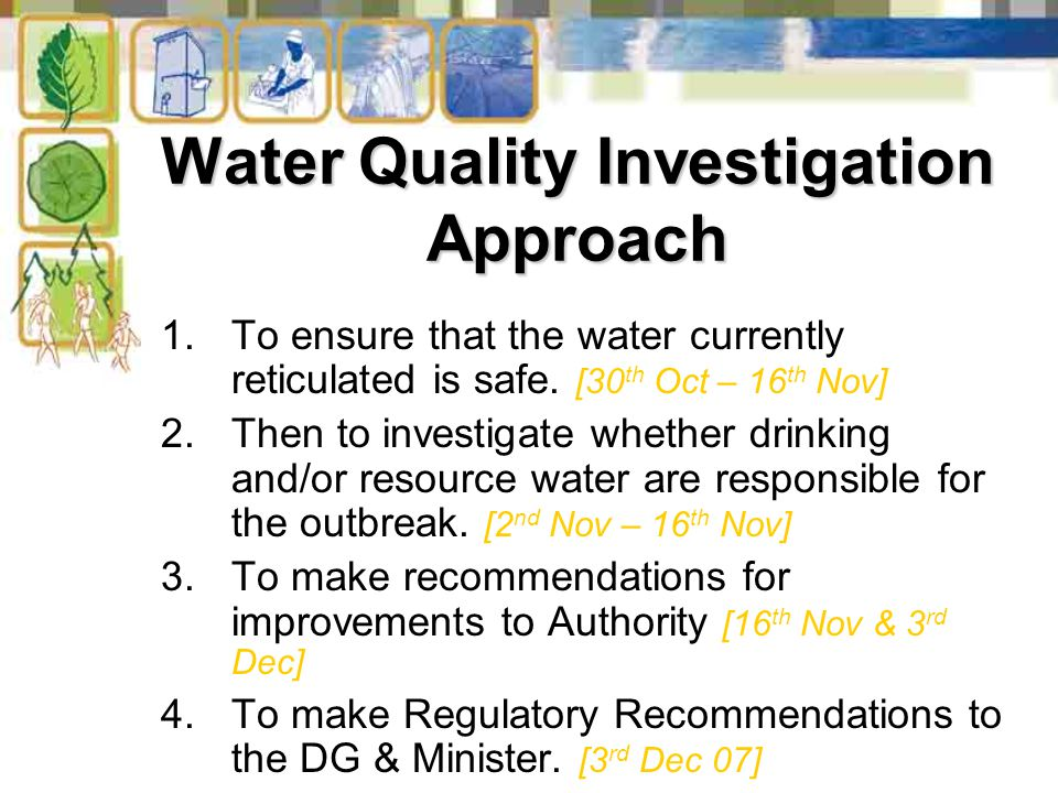Water Quality Investigation Approach 1.To ensure that the water currently reticulated is safe. [30 th Oct – 16 th Nov] 2.Then to investigate whether d
