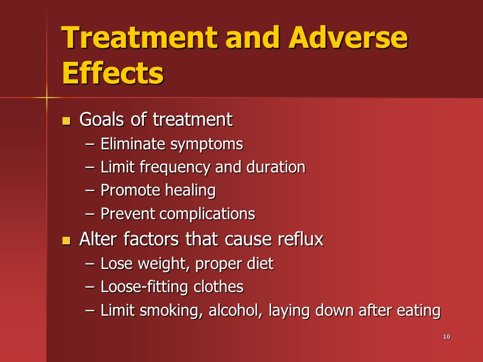 10 Treatment and Adverse Effects Goals of treatment Goals of treatment –Eliminate symptoms –Limit frequency and duration –Promote healing –Prevent complications Alter factors that cause reflux Alter factors that cause reflux –Lose weight, proper diet –Loose-fitting clothes –Limit smoking, alcohol, laying down after eating
