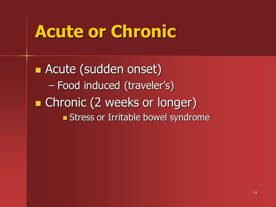 14 Acute or Chronic Acute (sudden onset) Acute (sudden onset) –Food induced (traveler's) Chronic (2 weeks or longer) Chronic (2 weeks or longer) Stres