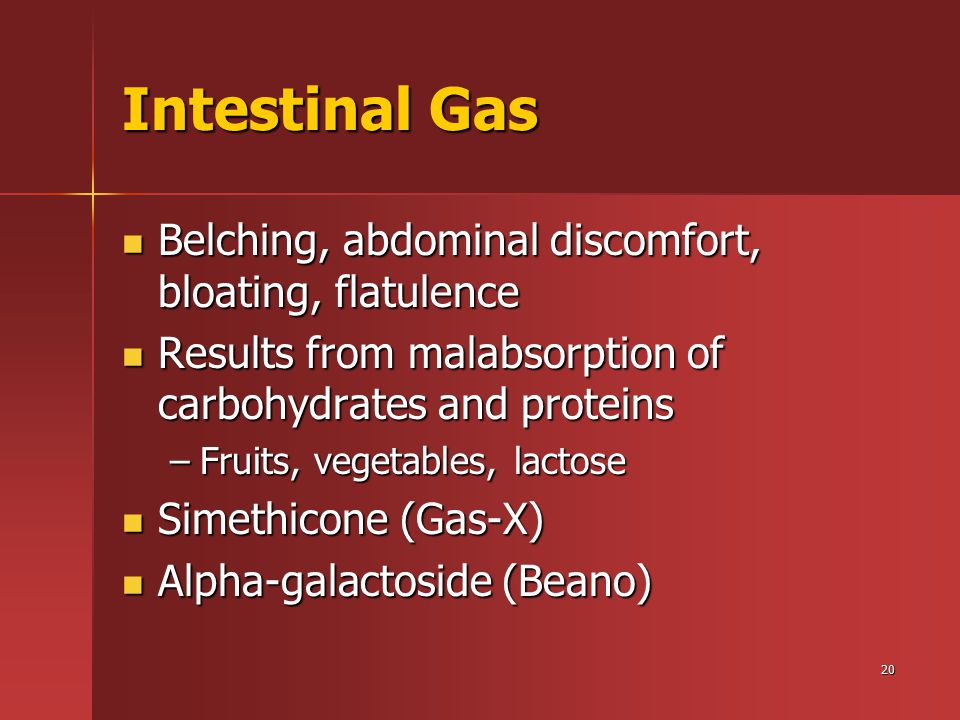 20 Intestinal Gas Belching, abdominal discomfort, bloating, flatulence Belching, abdominal discomfort, bloating, flatulence Results from malabsorption of carbohydrates and proteins Results from malabsorption of carbohydrates and proteins –Fruits, vegetables, lactose Simethicone (Gas-X) Simethicone (Gas-X) Alpha-galactoside (Beano) Alpha-galactoside (Beano)