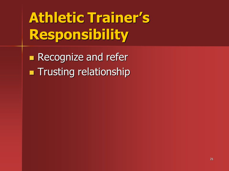 21 Athletic Trainer's Responsibility Recognize and refer Recognize and refer Trusting relationship Trusting relationship