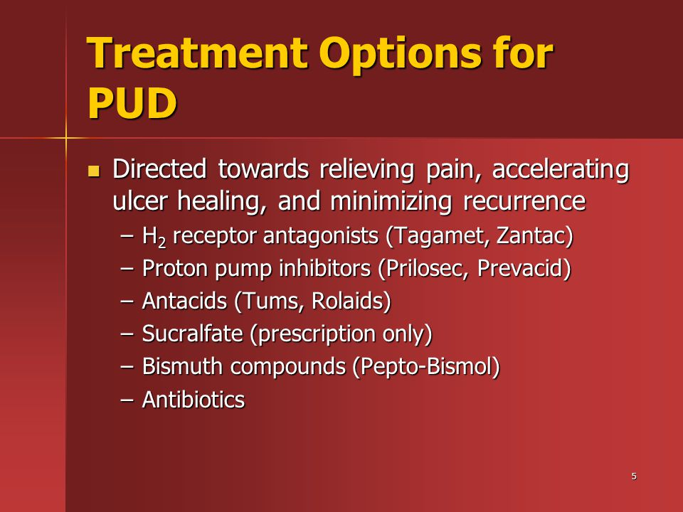5 Treatment Options for PUD Directed towards relieving pain, accelerating ulcer healing, and minimizing recurrence Directed towards relieving pain, accelerating ulcer healing, and minimizing recurrence –H 2 receptor antagonists (Tagamet, Zantac) –Proton pump inhibitors (Prilosec, Prevacid) –Antacids (Tums, Rolaids) –Sucralfate (prescription only) –Bismuth compounds (Pepto-Bismol) –Antibiotics