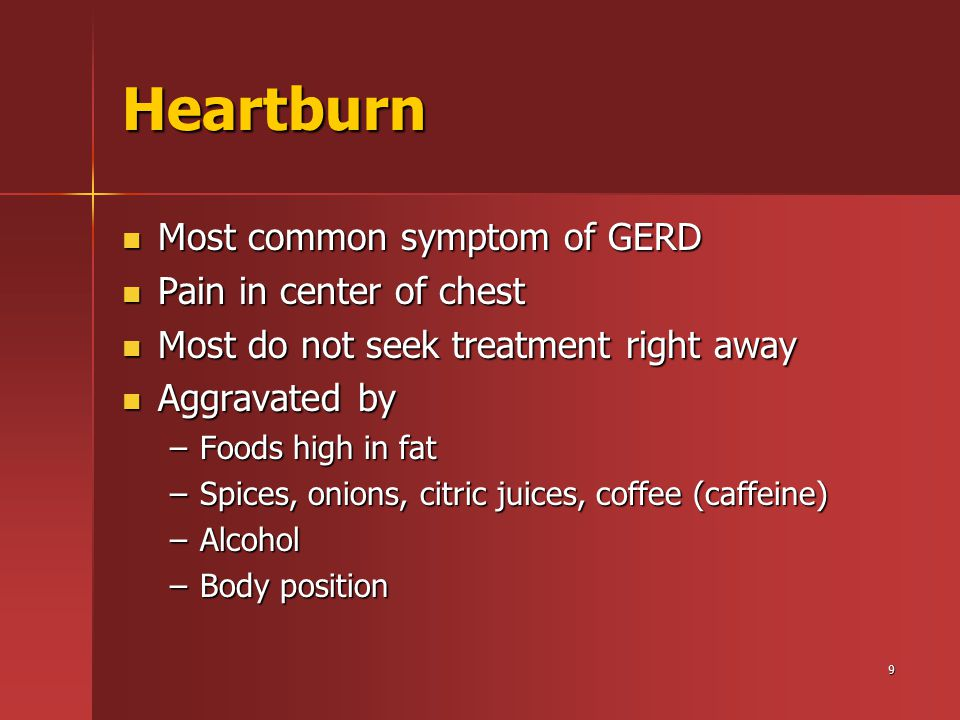 9 Heartburn Most common symptom of GERD Most common symptom of GERD Pain in center of chest Pain in center of chest Most do not seek treatment right away Most do not seek treatment right away Aggravated by Aggravated by –Foods high in fat –Spices, onions, citric juices, coffee (caffeine) –Alcohol –Body position