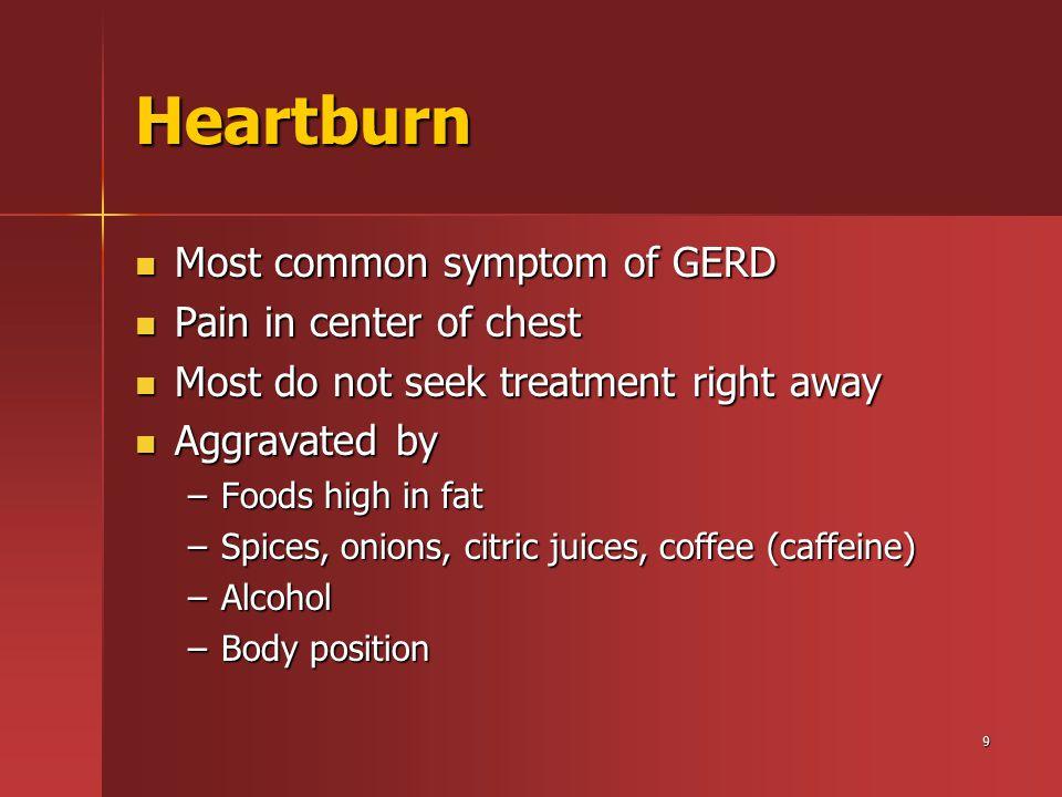 9 Heartburn Most common symptom of GERD Most common symptom of GERD Pain in center of chest Pain in center of chest Most do not seek treatment right a