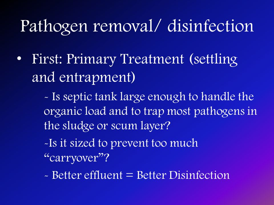 Pathogen removal/ disinfection First: Primary Treatment (settling and entrapment) - Is septic tank large enough to handle the organic load and to trap most pathogens in the sludge or scum layer.