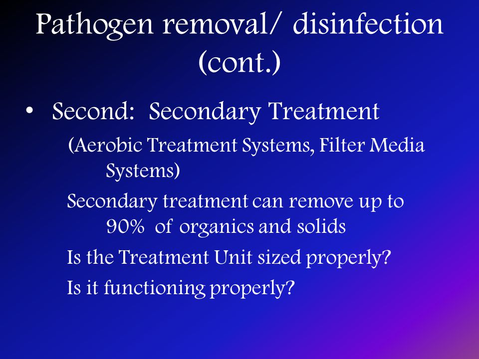Pathogen removal/ disinfection (cont.) Second: Secondary Treatment (Aerobic Treatment Systems, Filter Media Systems) Secondary treatment can remove up to 90% of organics and solids Is the Treatment Unit sized properly.