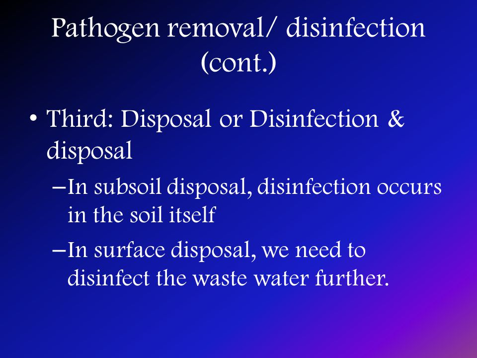 Pathogen removal/ disinfection (cont.) Third: Disposal or Disinfection & disposal – In subsoil disposal, disinfection occurs in the soil itself – In surface disposal, we need to disinfect the waste water further.