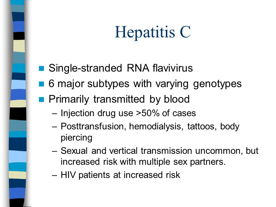 Hepatitis C Single-stranded RNA flavivirus 6 major subtypes with varying genotypes Primarily transmitted by blood –Injection drug use >50% of cases –P