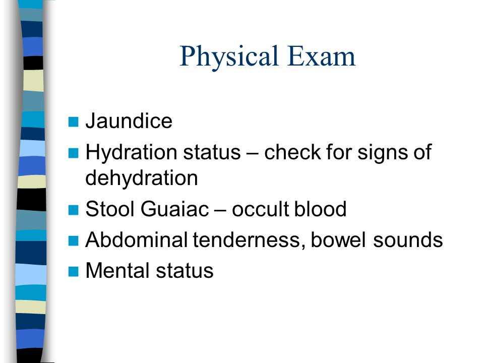 Physical Exam Jaundice Hydration status – check for signs of dehydration Stool Guaiac – occult blood Abdominal tenderness, bowel sounds Mental status