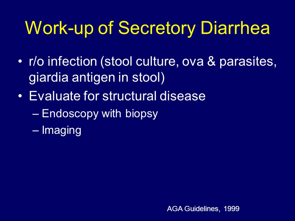 Work-up of Secretory Diarrhea r/o infection (stool culture, ova & parasites, giardia antigen in stool) Evaluate for structural disease –Endoscopy with biopsy –Imaging AGA Guidelines, 1999