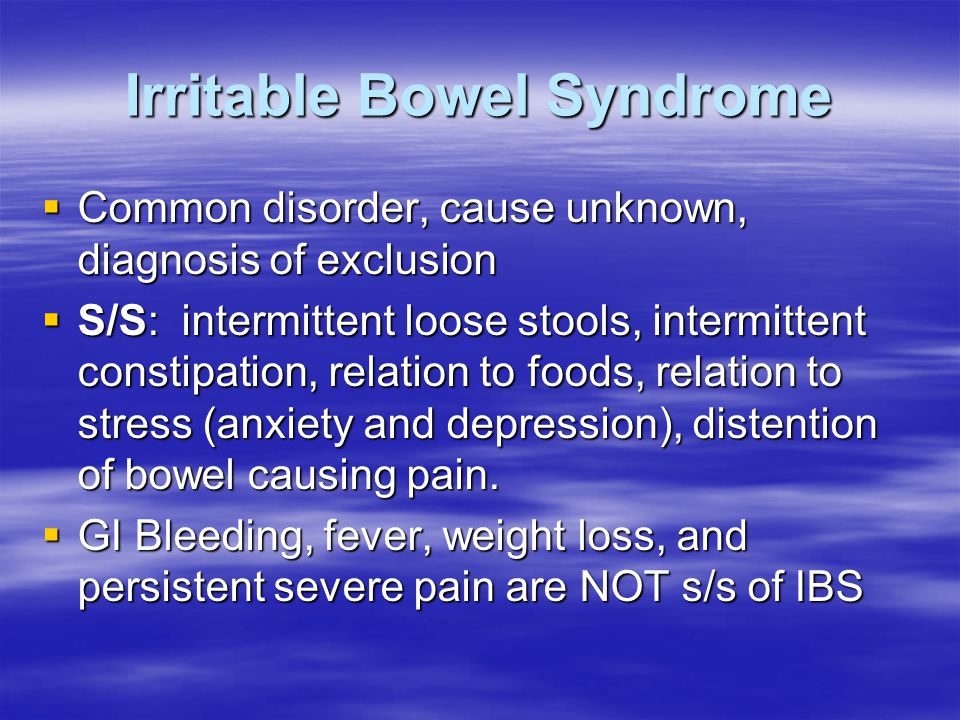 Irritable Bowel Syndrome  Common disorder, cause unknown, diagnosis of exclusion  S/S: intermittent loose stools, intermittent constipation, relatio