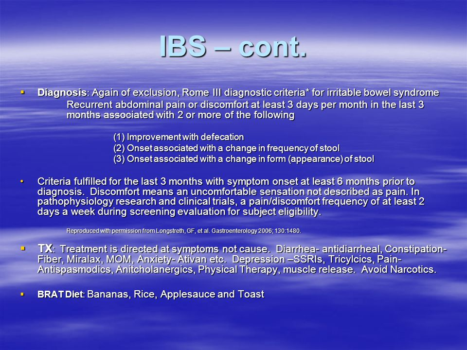IBS – cont.  Diagnosis : Again of exclusion, Rome III diagnostic criteria* for irritable bowel syndrome Recurrent abdominal pain or discomfort at lea